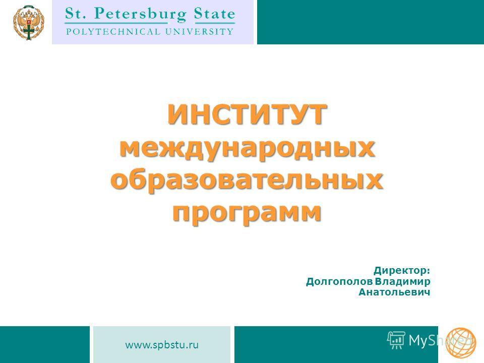 ИНСТИТУТ международных образовательных программ www.spbstu.ru Директор: Долгополов Владимир Анатольевич