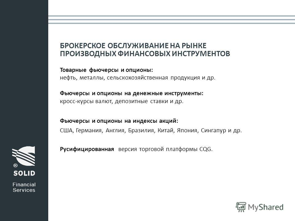 БРОКЕРСКОЕ ОБСЛУЖИВАНИЕ НА РЫНКЕ ПРОИЗВОДНЫХ ФИНАНСОВЫХ ИНСТРУМЕНТОВ Товарные фьючерсы и опционы: нефть, металлы, сельскохозяйственная продукция и др. Фьючерсы и опционы на денежные инструменты: кросс-курсы валют, депозитные ставки и др. Financial Se