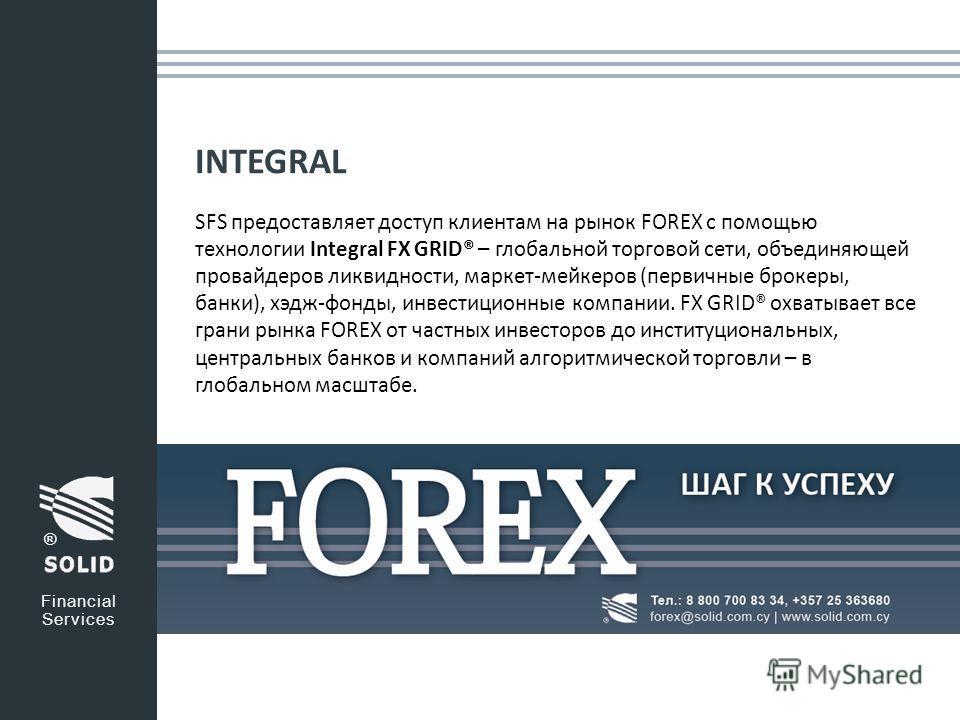 INTEGRAL SFS предоставляет доступ клиентам на рынок FOREX с помощью технологии Integral FX GRID® – глобальной торговой сети, объединяющей провайдеров ликвидности, маркет-мейкеров (первичные брокеры, банки), хэдж-фонды, инвестиционные компании. FX GRI