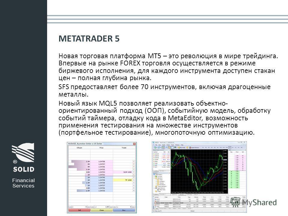 METATRADER 5 Новая торговая платформа MT5 – это революция в мире трейдинга. Впервые на рынке FOREX торговля осуществляется в режиме биржевого исполнения, для каждого инструмента доступен стакан цен – полная глубина рынка. SFS предоставляет более 70 и