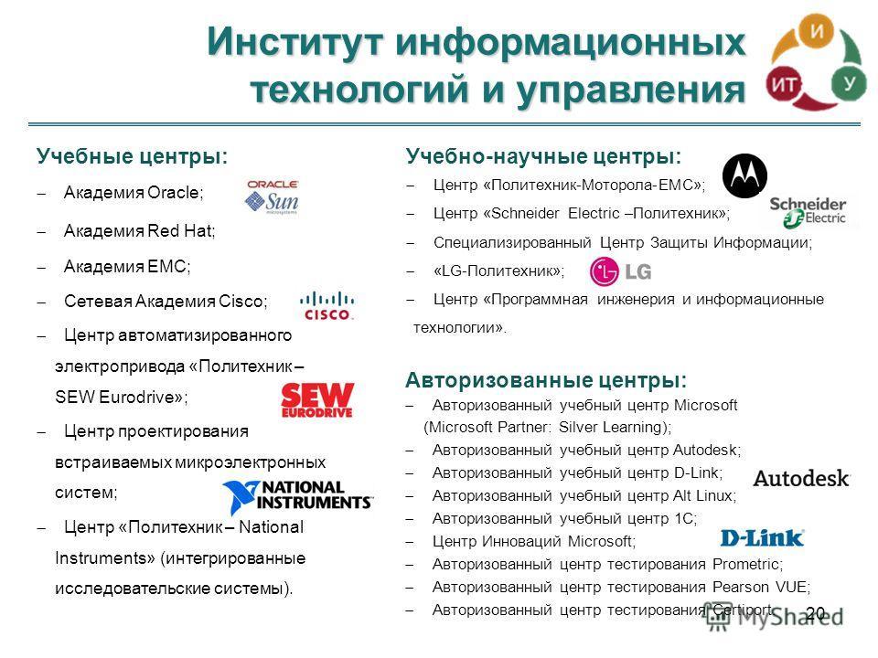 Институт информационных технологий и управления 20 Учебные центры: Академия Oracle; Академия Red Hat; Академия EMC; Сетевая Академия Cisco; Центр автоматизированного электропривода «Политехник – SEW Eurodrive»; Центр проектирования встраиваемых микро