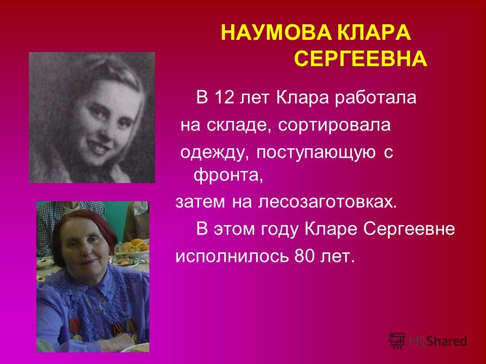 НАУМОВА КЛАРА СЕРГЕЕВНА В 12 лет Клара работала на складе, сортировала одежду, поступающую с фронта, затем на лесозаготовках. В этом году Кларе Сергеевне исполнилось 80 лет.
