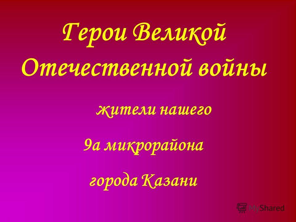 Герои Великой Отечественной войны жители нашего 9а микрорайона города Казани