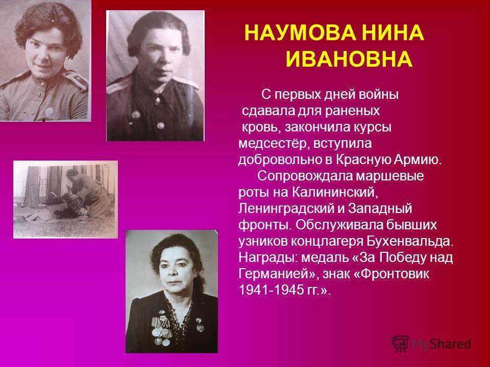 НАУМОВА НИНА ИВАНОВНА С первых дней войны сдавала для раненых кровь, закончила курсы медсестёр, вступила добровольно в Красную Армию. Сопровождала маршевые роты на Калининский, Ленинградский и Западный фронты. Обслуживала бывших узников концлагеря Бу