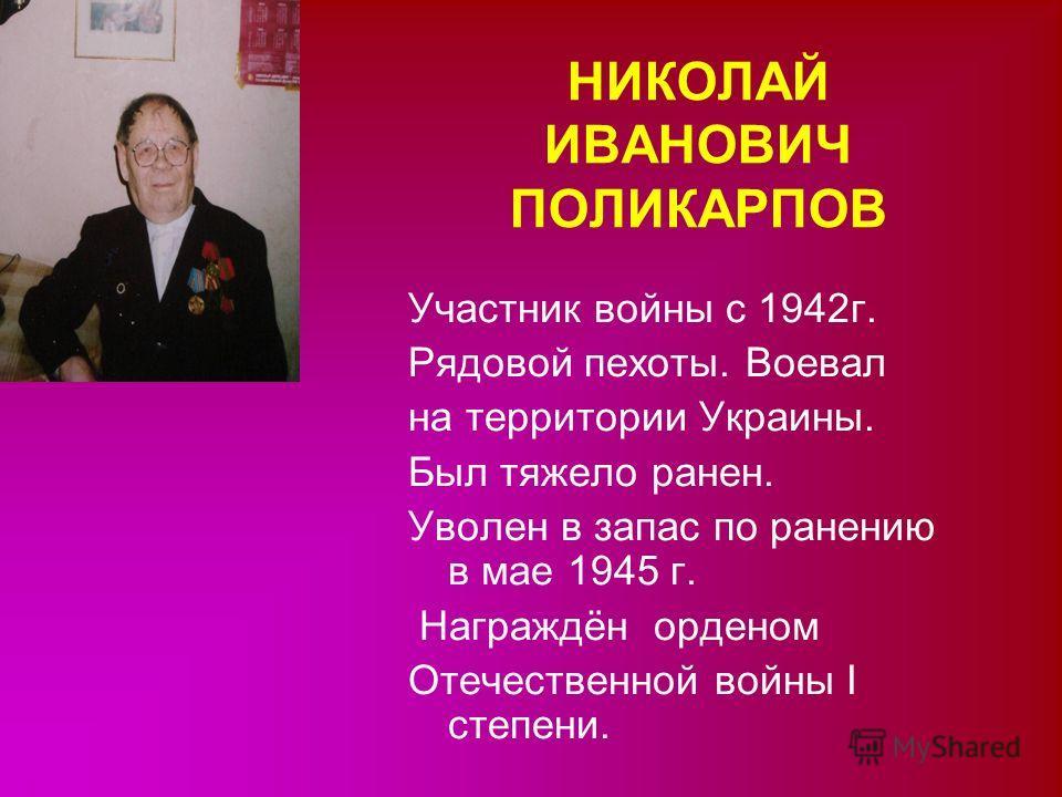 НИКОЛАЙ ИВАНОВИЧ ПОЛИКАРПОВ Участник войны с 1942г. Рядовой пехоты. Воевал на территории Украины. Был тяжело ранен. Уволен в запас по ранению в мае 1945 г. Награждён орденом Отечественной войны I степени.