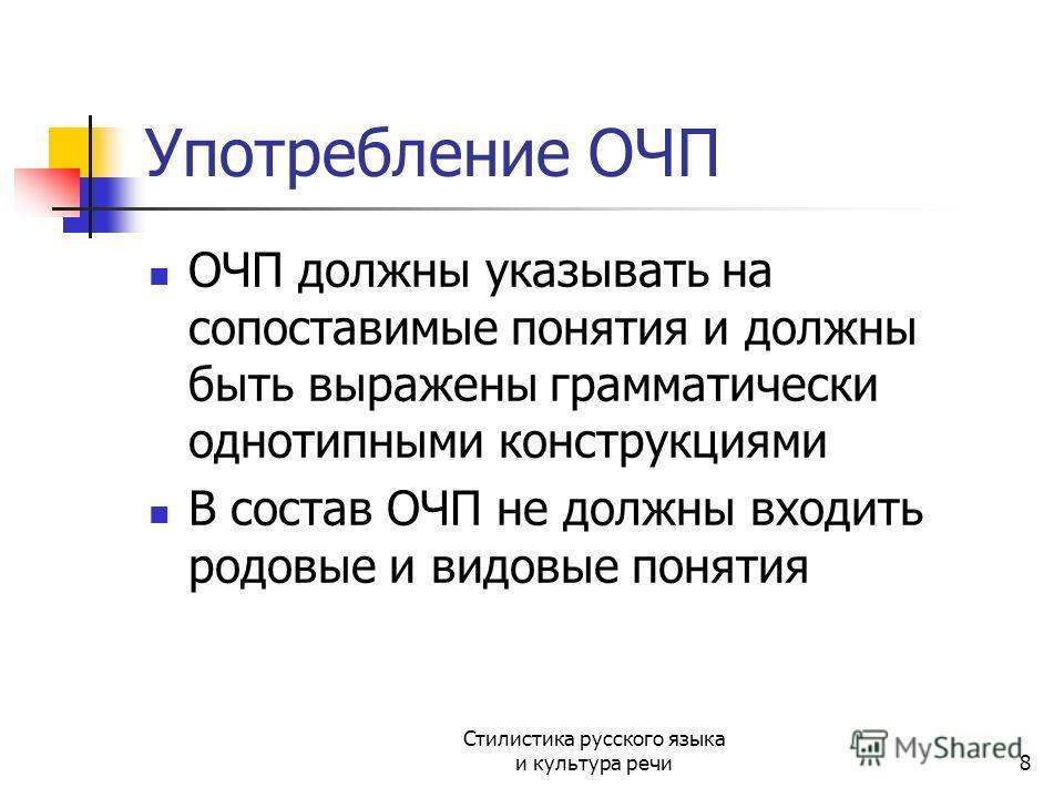 Употребление ОЧП ОЧП должны указывать на сопоставимые понятия и должны быть выражены грамматически однотипными конструкциями В состав ОЧП не должны входить родовые и видовые понятия Стилистика русского языка и культура речи8