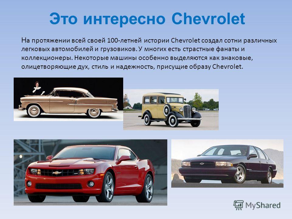 Это интересно Chevrolet Н а протяжении всей своей 100-летней истории Chevrolet создал сотни различных легковых автомобилей и грузовиков. У многих есть страстные фанаты и коллекционеры. Некоторые машины особенно выделяются как знаковые, олицетворяющие