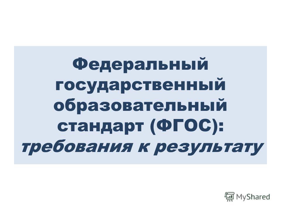 Федеральный государственный образовательный стандарт (ФГОС): требования к результату