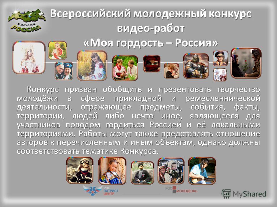 Всероссийский молодежный конкурс видео-работ «Моя гордость – Россия» Конкурс призван обобщить и презентовать творчество молодёжи в сфере прикладной и ремесленнической деятельности, отражающее предметы, события, факты, территории, людей либо нечто ино