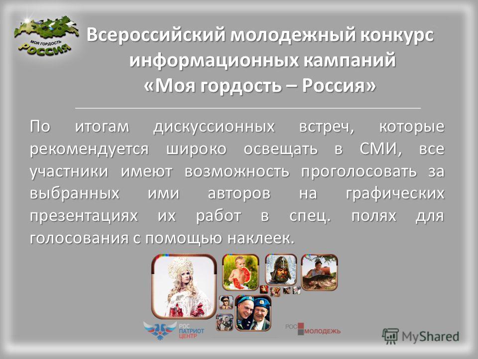 Всероссийский молодежный конкурс информационных кампаний «Моя гордость – Россия» По итогам дискуссионных встреч, которые рекомендуется широко освещать в СМИ, все участники имеют возможность проголосовать за выбранных ими авторов на графических презен