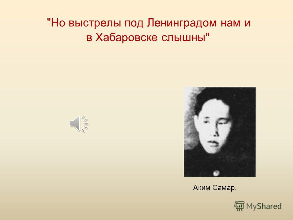 Но выстрелы под Ленинградом нам и в Хабаровске слышны Аким Самар.