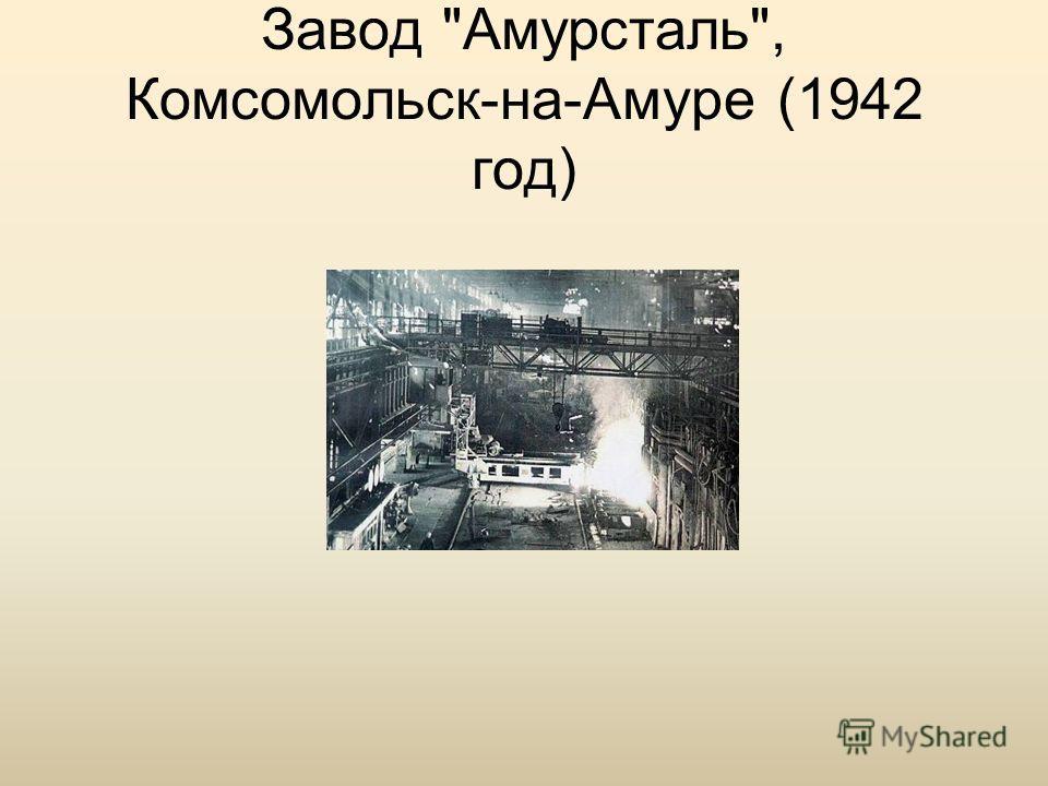 Завод Амурсталь, Комсомольск-на-Амуре (1942 год)