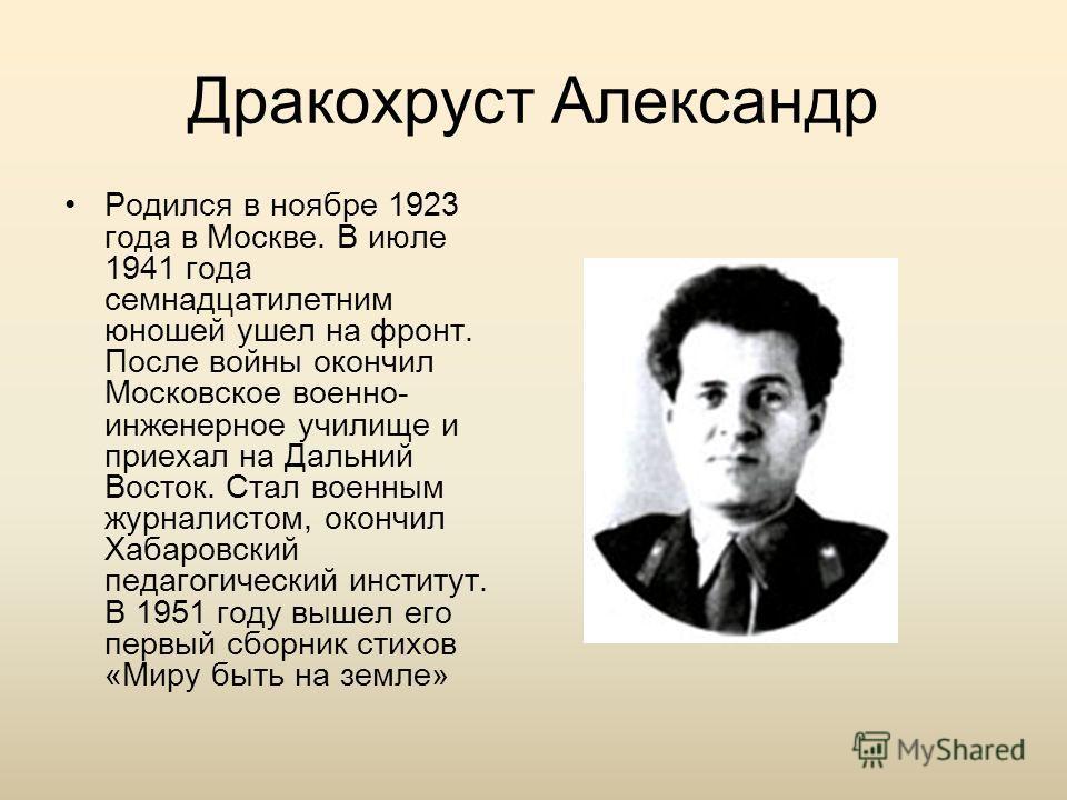Дракохруст Александр Родился в ноябре 1923 года в Москве. В июле 1941 года семнадцатилетним юношей ушел на фронт. После войны окончил Московское военно- инженерное училище и приехал на Дальний Восток. Стал военным журналистом, окончил Хабаровский пед