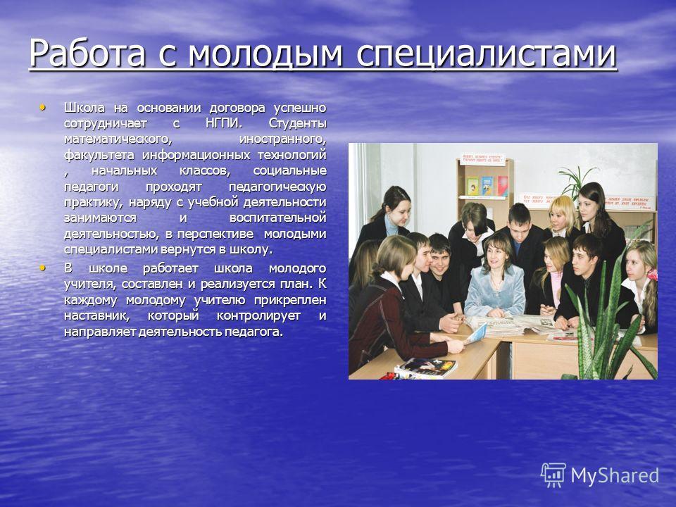 Работа с молодым специалистами Школа на основании договора успешно сотрудничает с НГПИ. Студенты математического, иностранного, факультета информационных технологий, начальных классов, социальные педагоги проходят педагогическую практику, наряду с уч