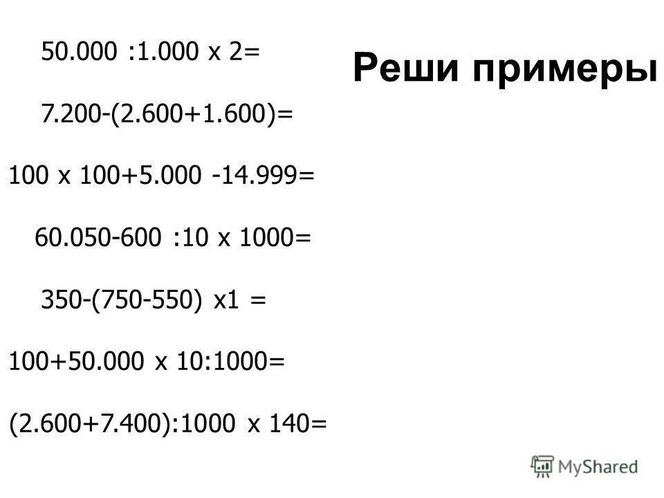 Реши примеры 50.000 :1.000 х 2= 7.200-(2.600+1.600)= 100 х 100+5.000 -14.999= 60.050-600 :10 х 1000= 350-(750-550) х1 = 100+50.000 х 10:1000= (2.600+7.400):1000 х 140=