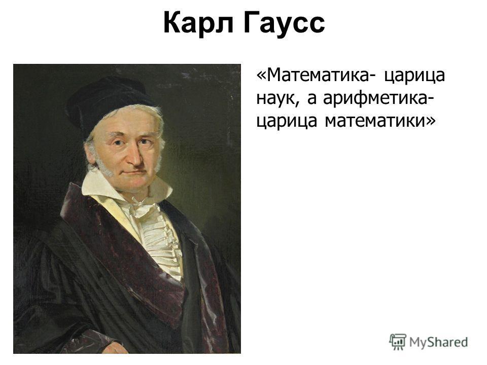 Карл Гаусс «Математика- царица наук, а арифметика- царица математики»