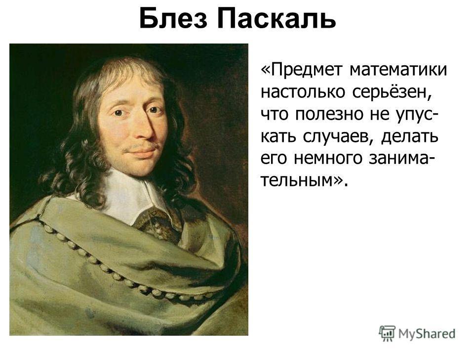 Блез Паскаль «Предмет математики настолько серьёзен, что полезно не упус- кать случаев, делать его немного занима- тельным».