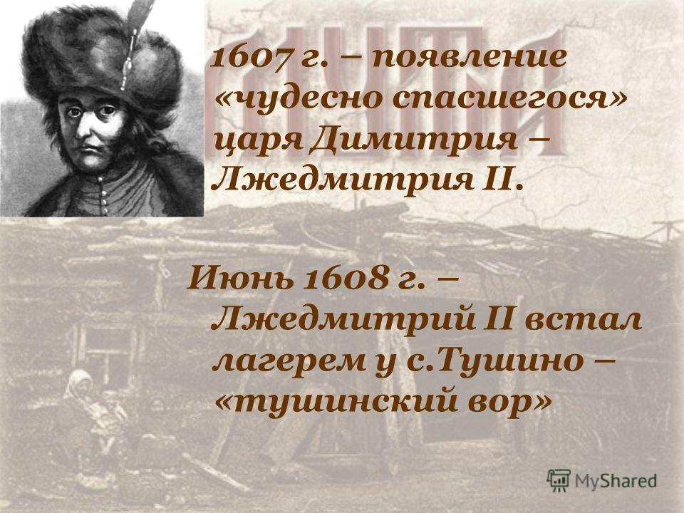 1607 г. – появление «чудесно спасшегося» царя Димитрия – Лжедмитрия II. Июнь 1608 г. – Лжедмитрий II встал лагерем у с.Тушино – «тушинский вор»