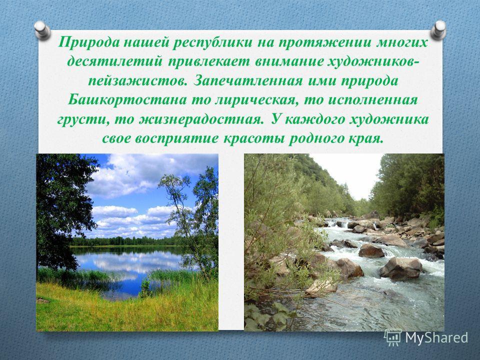 Природа нашей республики на протяжении многих десятилетий привлекает внимание художников- пейзажистов. Запечатленная ими природа Башкортостана то лирическая, то исполненная грусти, то жизнерадостная. У каждого художника свое восприятие красоты родног