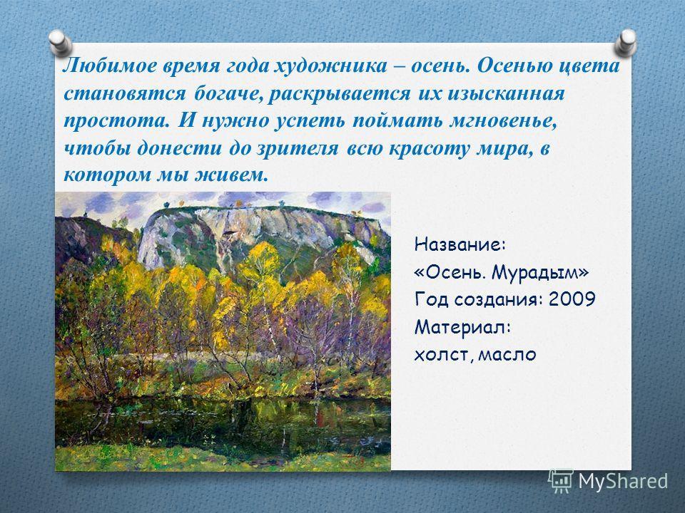 Любимое время года художника – осень. Осенью цвета становятся богаче, раскрывается их изысканная простота. И нужно успеть поймать мгновенье, чтобы донести до зрителя всю красоту мира, в котором мы живем. Название: «Осень. Мурадым» Год создания: 2009