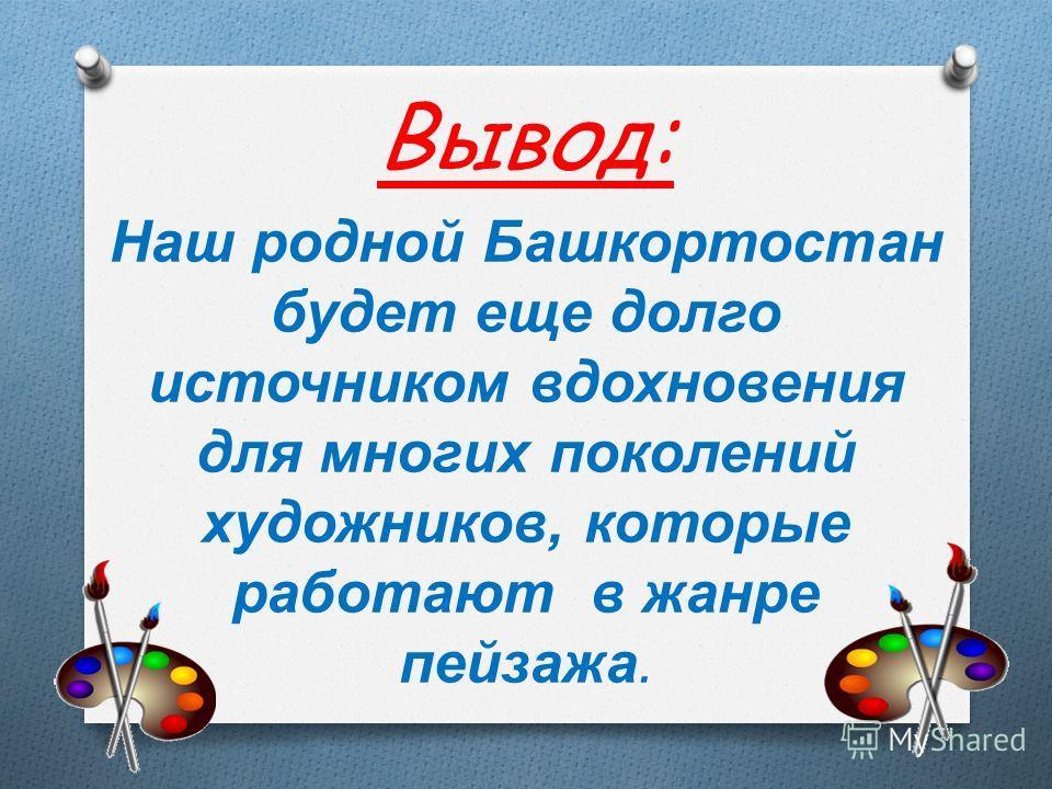 Вывод: Наш родной Башкортостан будет еще долго источником вдохновения для многих поколений художников, которые работают в жанре пейзажа.