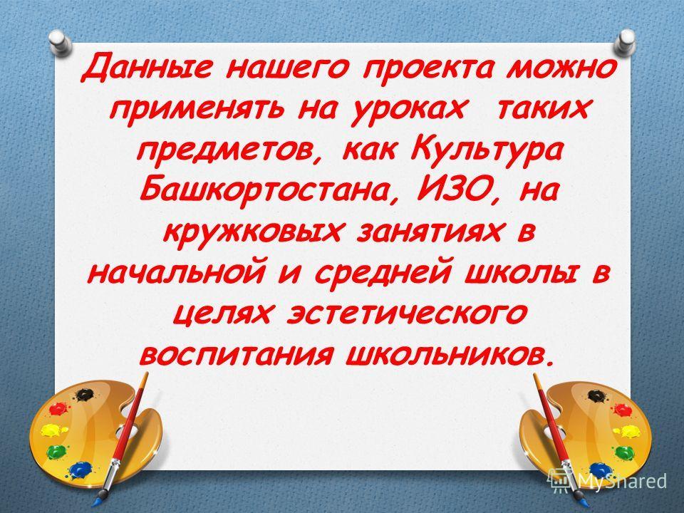 Данные нашего проекта можно применять на уроках таких предметов, как Культура Башкортостана, ИЗО, на кружковых занятиях в начальной и средней школы в целях эстетического воспитания школьников.