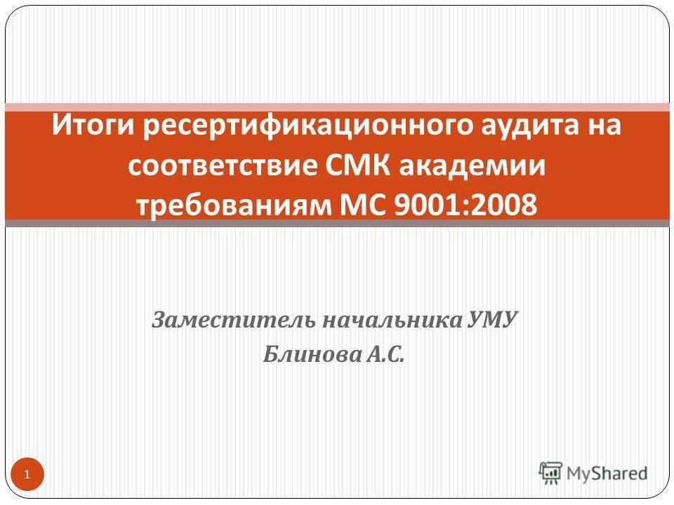 Заместитель начальника УМУ Блинова А. С. Итоги ресертификационного аудита на соответствие СМК академии требованиям МС 9001:2008 1