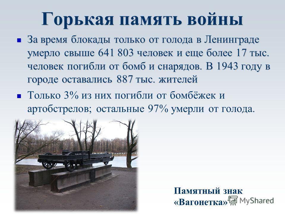 Горькая память войны За время блокады только от голода в Ленинграде умерло свыше 641 803 человек и еще более 17 тыс. человек погибли от бомб и снарядов. В 1943 году в городе оставались 887 тыс. жителей За время блокады только от голода в Ленинграде у