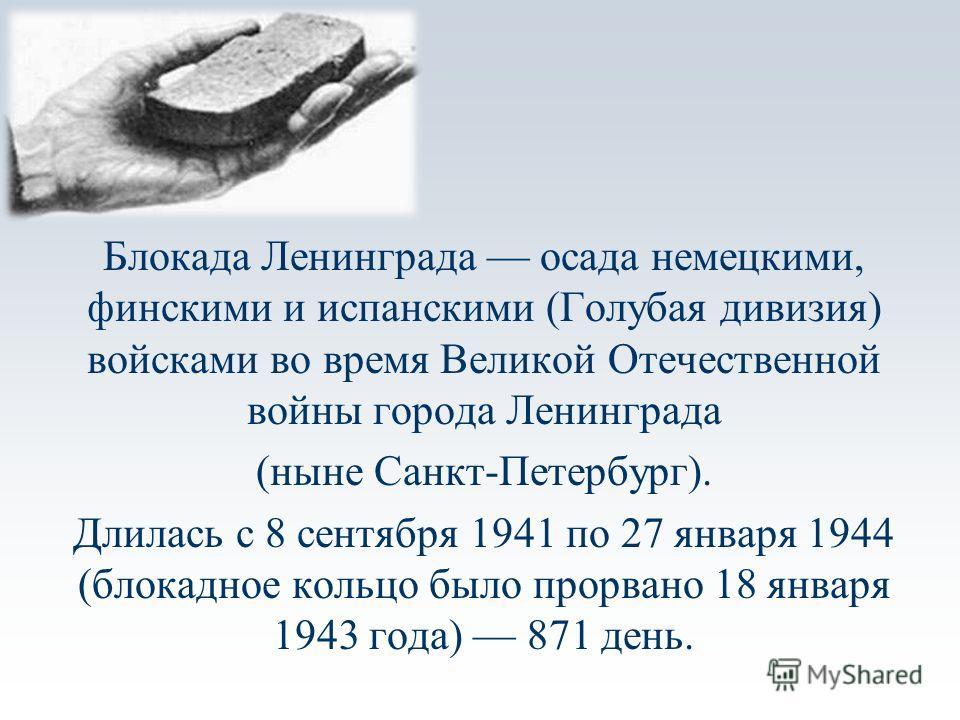 Блокада Ленинграда осада немецкими, финскими и испанскими (Голубая дивизия) войсками во время Великой Отечественной войны города Ленинграда (ныне Санкт-Петербург). Длилась с 8 сентября 1941 по 27 января 1944 (блокадное кольцо было прорвано 18 января
