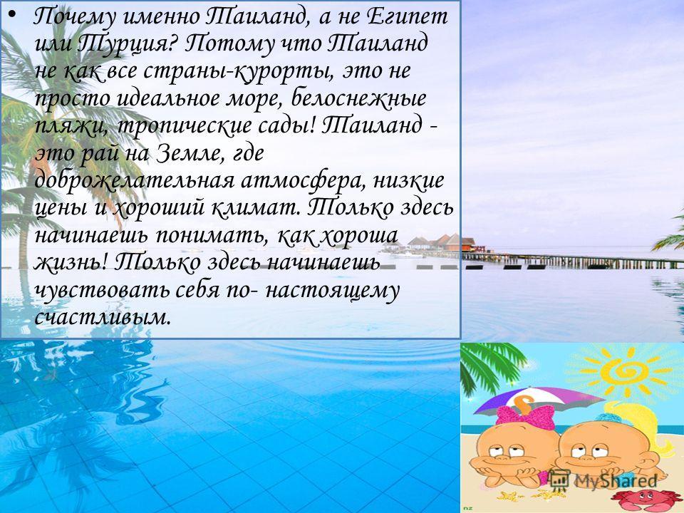 Почему именно Таиланд, а не Египет или Турция? Потому что Таиланд не как все страны-курорты, это не просто идеальное море, белоснежные пляжи, тропические сады! Таиланд - это рай на Земле, где доброжелательная атмосфера, низкие цены и хороший климат.