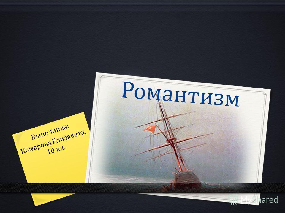 Романтизм Выполнила: Комарова Елизавета, 10 кл.