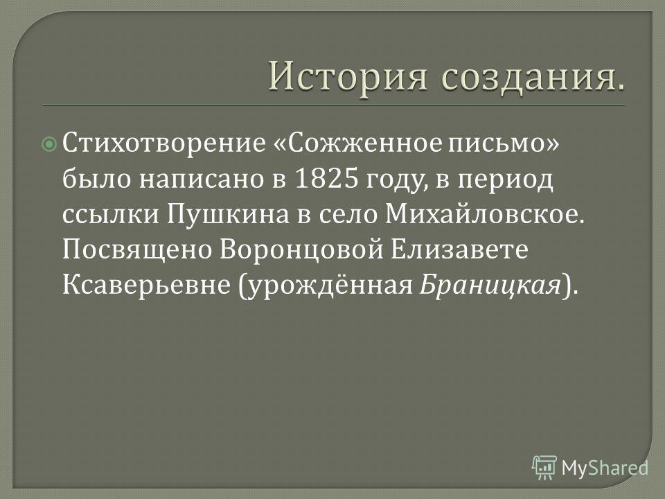 Стихотворение « Сожженное письмо » было написано в 1825 году, в период ссылки Пушкина в село Михайловское. Посвящено Воронцовой Елизавете Ксаверьевне ( урождённая Браницкая ).