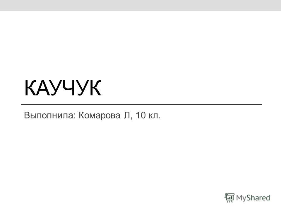 КАУЧУК Выполнила: Комарова Л, 10 кл.
