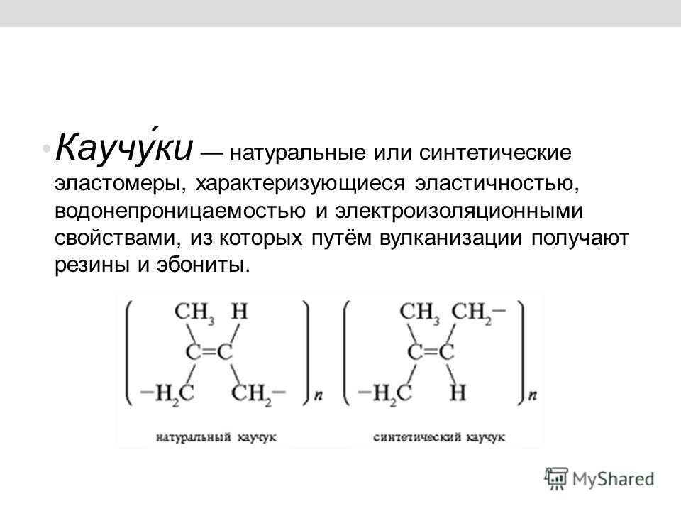 Каучу́ки натуральные или синтетические эластомеры, характеризующиеся эластичностью, водонепроницаемостью и электроизоляционными свойствами, из которых путём вулканизации получают резины и эбониты.