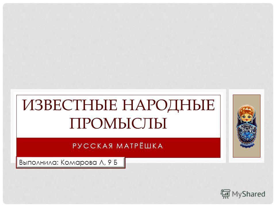 РУССКАЯ МАТРЁШКА ИЗВЕСТНЫЕ НАРОДНЫЕ ПРОМЫСЛЫ Выполнила: Комарова Л, 9 Б