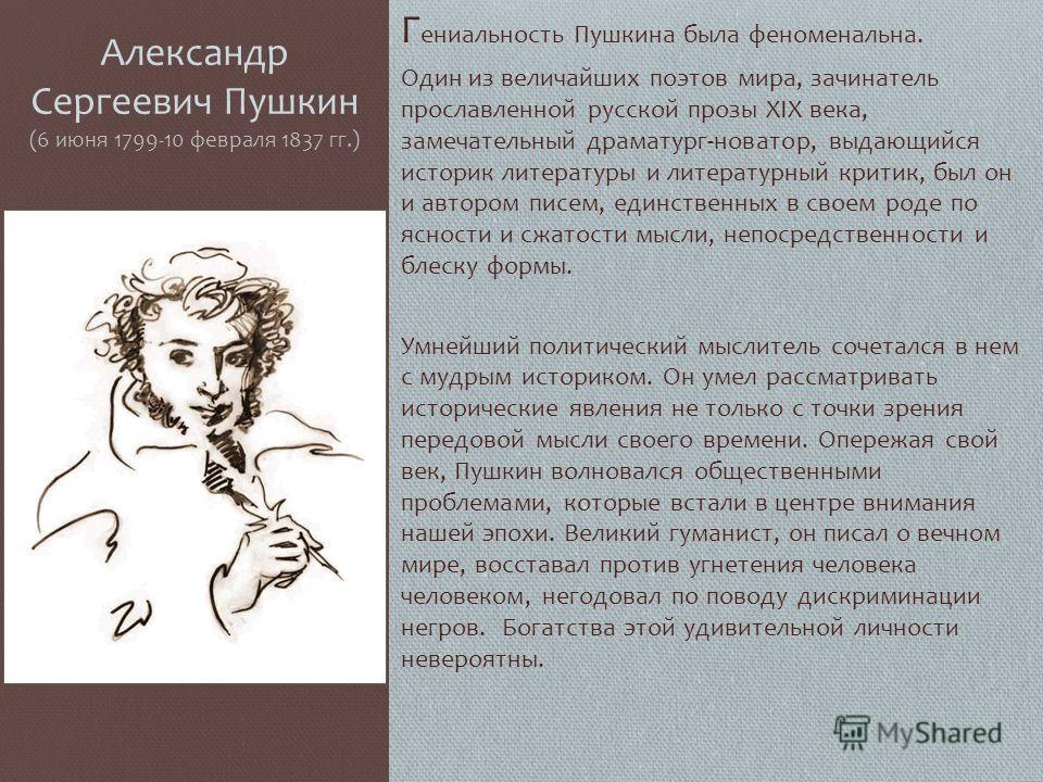 Г ениальность Пушкина была феноменальна. Один из величайших поэтов мира, зачинатель прославленной русской прозы XIX века, замечательный драматург-новатор, выдающийся историк литературы и литературный критик, был он и автором писем, единственных в сво