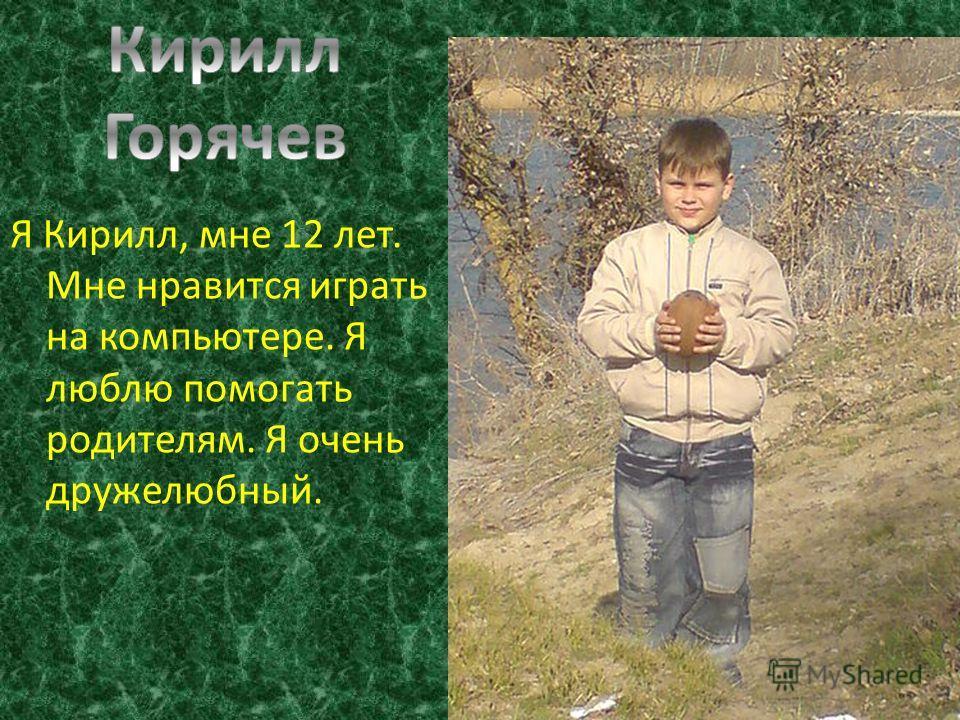 Я Кирилл, мне 12 лет. Мне нравится играть на компьютере. Я люблю помогать родителям. Я очень дружелюбный.