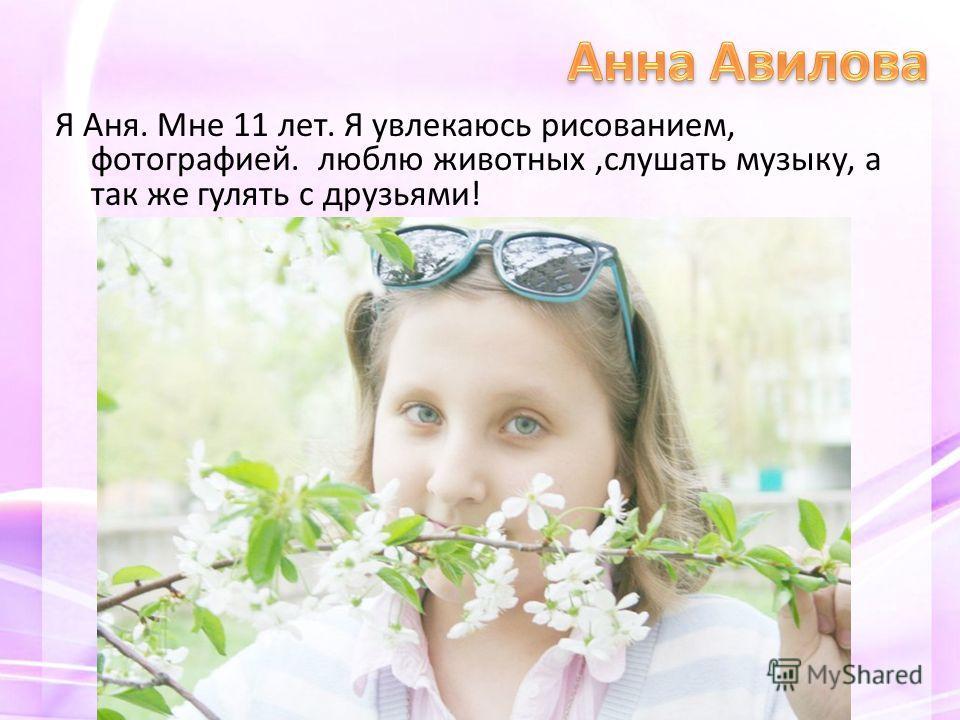 Я Аня. Мне 11 лет. Я увлекаюсь рисованием, фотографией. люблю животных,слушать музыку, а так же гулять с друзьями!