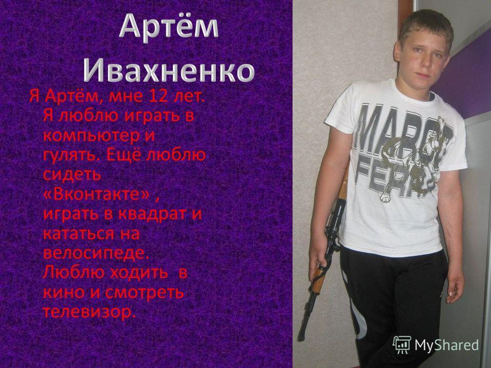 Я Артём, мне 12 лет. Я люблю играть в компьютер и гулять. Ещё люблю сидеть «Вконтакте», играть в квадрат и кататься на велосипеде. Люблю ходить в кино и смотреть телевизор.