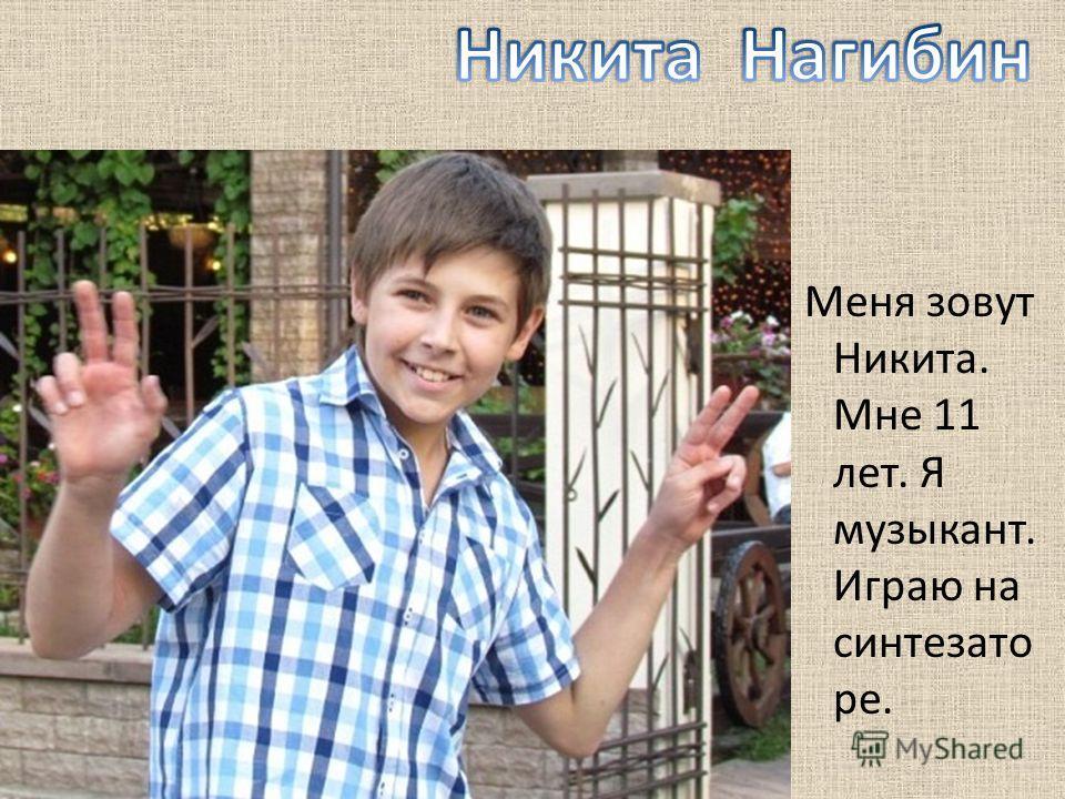 Меня зовут Никита. Мне 11 лет. Я музыкант. Играю на синтезато ре.
