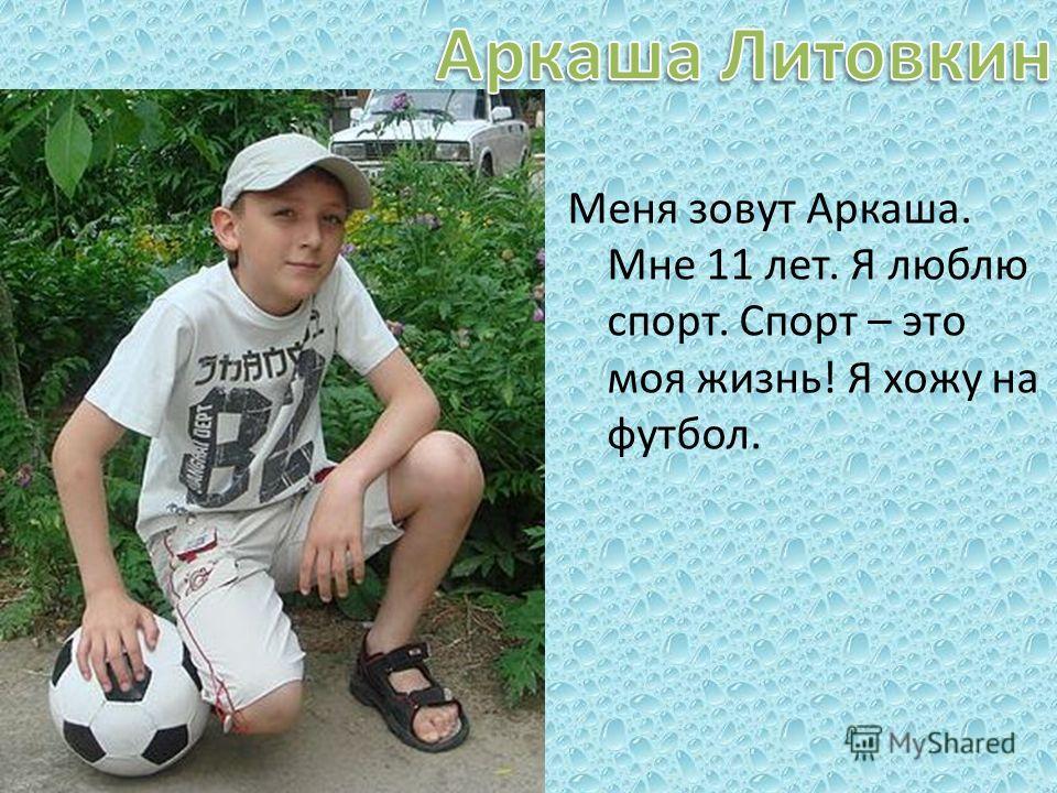 Меня зовут Аркаша. Мне 11 лет. Я люблю спорт. Спорт – это моя жизнь! Я хожу на футбол.