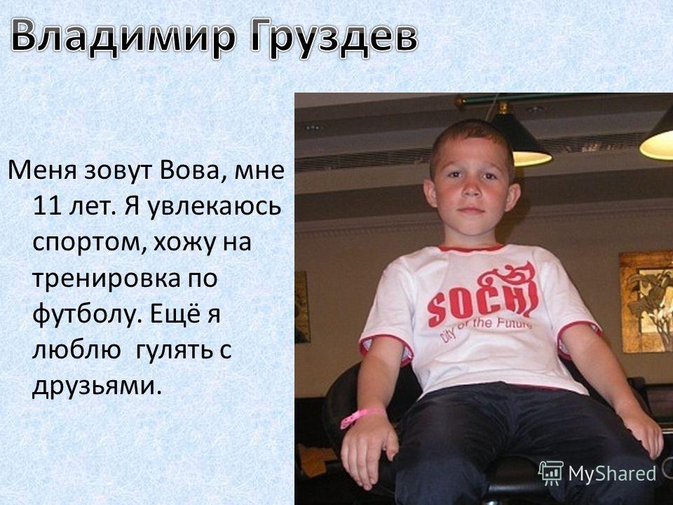 Меня зовут Вова, мне 11 лет. Я увлекаюсь спортом, хожу на тренировка по футболу. Ещё я люблю гулять с друзьями.