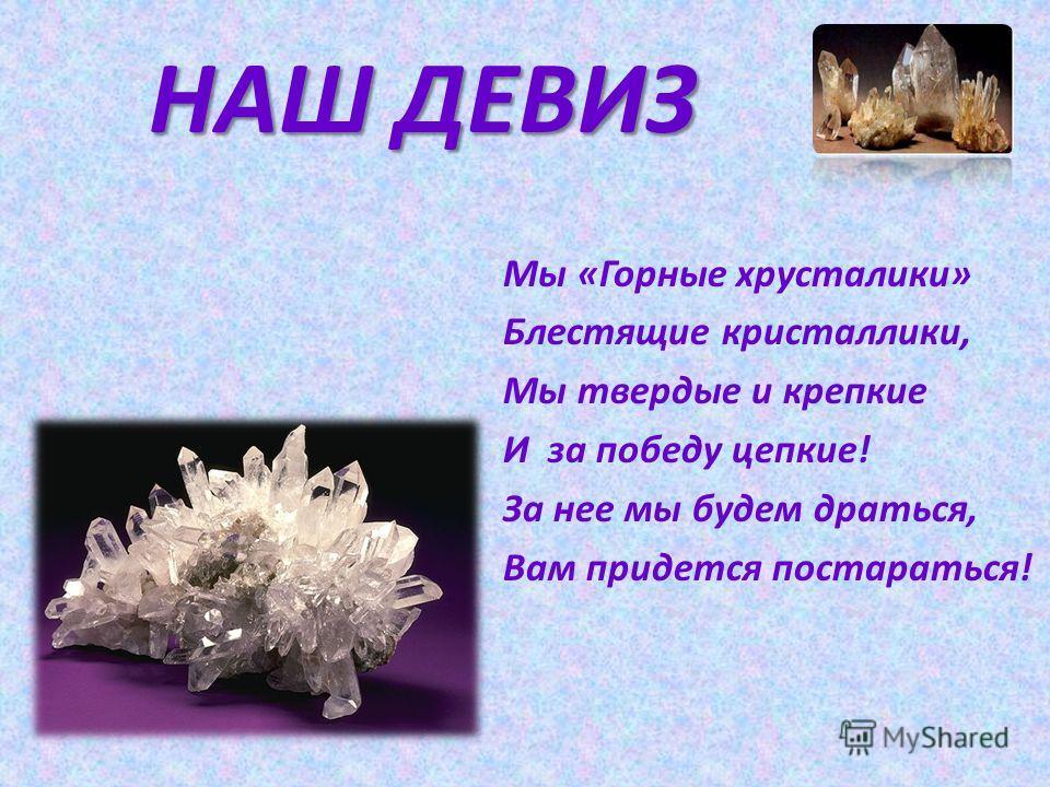 НАШ ДЕВИЗ Мы «Горные хрусталики» Блестящие кристаллики, Мы твердые и крепкие И за победу цепкие! За нее мы будем драться, Вам придется постараться!