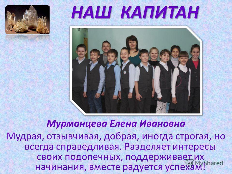 НАШ КАПИТАН Мурманцева Елена Ивановна Мудрая, отзывчивая, добрая, иногда строгая, но всегда справедливая. Разделяет интересы своих подопечных, поддерживает их начинания, вместе радуется успехам!