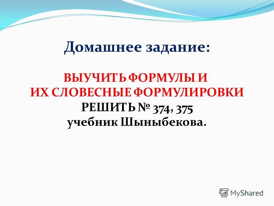 Домашнее задание: ВЫУЧИТЬ ФОРМУЛЫ И ИХ СЛОВЕСНЫЕ ФОРМУЛИРОВКИ РЕШИТЬ 374, 375 учебник Шыныбекова.