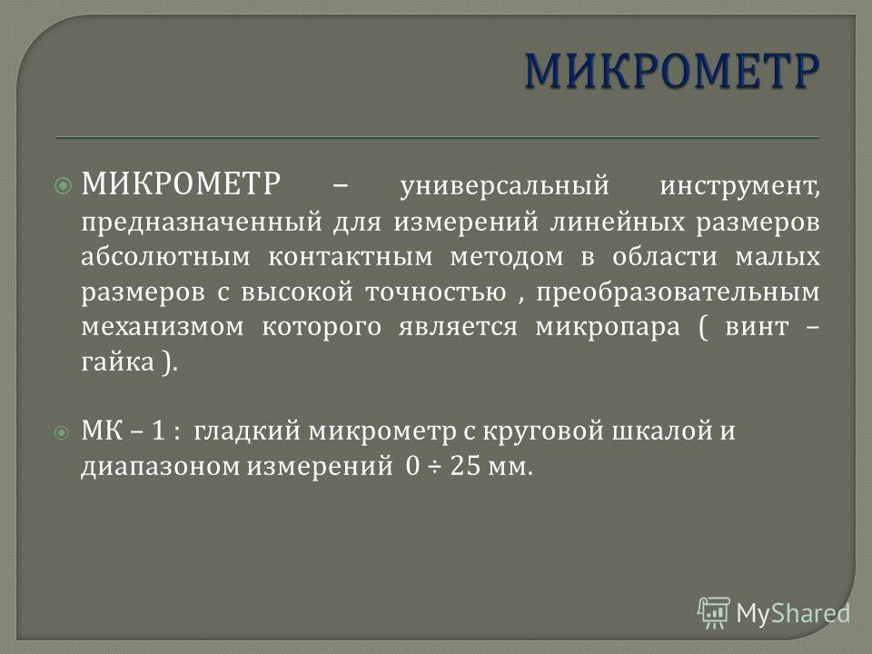 МИКРОМЕТР – универсальный инструмент, предназначенный для измерений линейных размеров абсолютным контактным методом в области малых размеров с высокой точностью, преобразовательным механизмом которого является микропара ( винт – гайка ). МК – 1 : гла