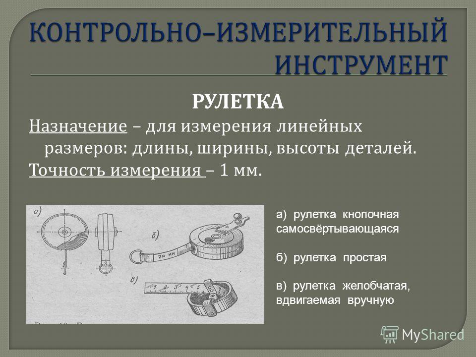 РУЛЕТКА Назначение – для измерения линейных размеров : длины, ширины, высоты деталей. Точность измерения – 1 мм. а) рулетка кнопочная самосвёртывающаяся б) рулетка простая в) рулетка желобчатая, вдвигаемая вручную