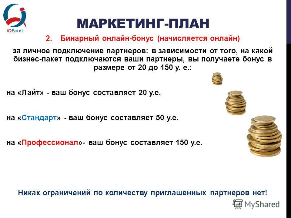 МАРКЕТИНГ-ПЛАН 2.Бинарный онлайн-бонус (начисляется онлайн) за личное подключение партнеров: в зависимости от того, на какой бизнес-пакет подключаются ваши партнеры, вы получаете бонус в размере от 20 до 150 у. е.: на «Лайт» - ваш бонус составляет 20