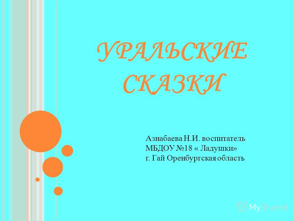 УРАЛЬСКИЕ СКАЗКИ Азнабаева Н.И. воспитатель МБДОУ 18 « Ладушки» г. Гай Оренбургская область