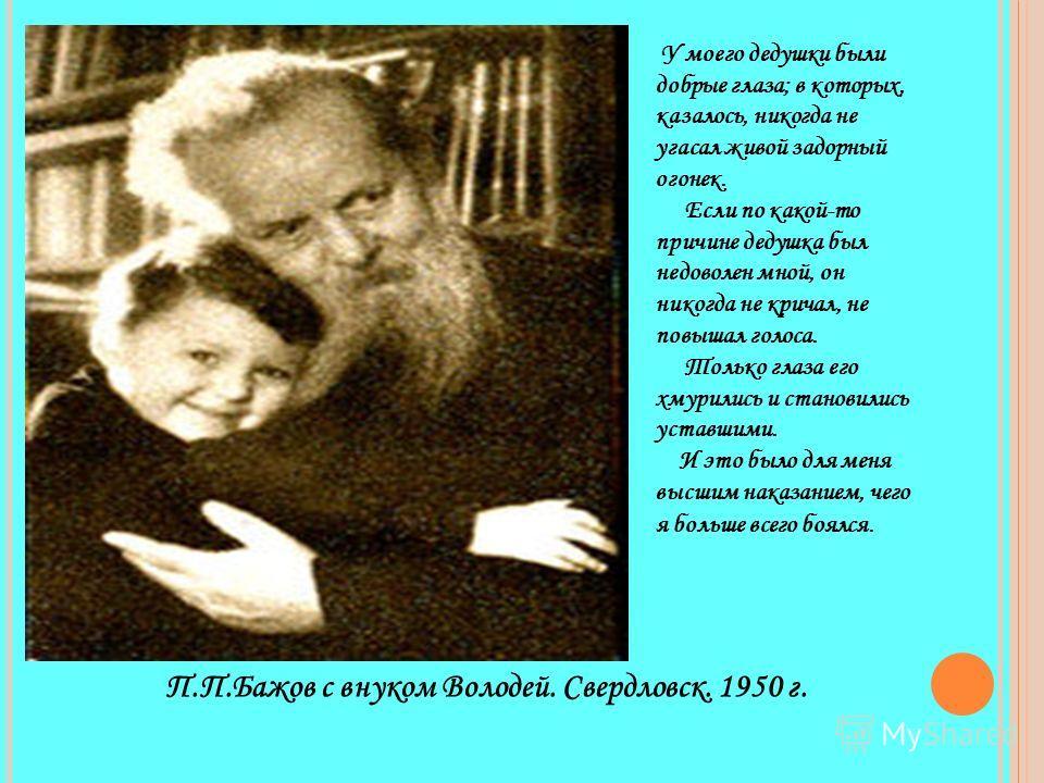 П.П.Бажов с внуком Володей. Свердловск. 1950 г. У моего дедушки были добрые глаза; в которых, казалось, никогда не угасал живой задорный огонек. Если по какой-то причине дедушка был недоволен мной, он никогда не кричал, не повышал голоса. Только глаз